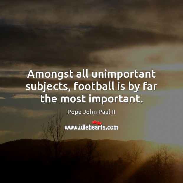 Amongst all unimportant subjects, football is by far the most important. Pope John Paul II Picture Quote