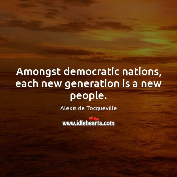 Amongst democratic nations, each new generation is a new people. Image