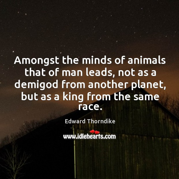 Amongst the minds of animals that of man leads, not as a demiGod from another planet Edward Thorndike Picture Quote