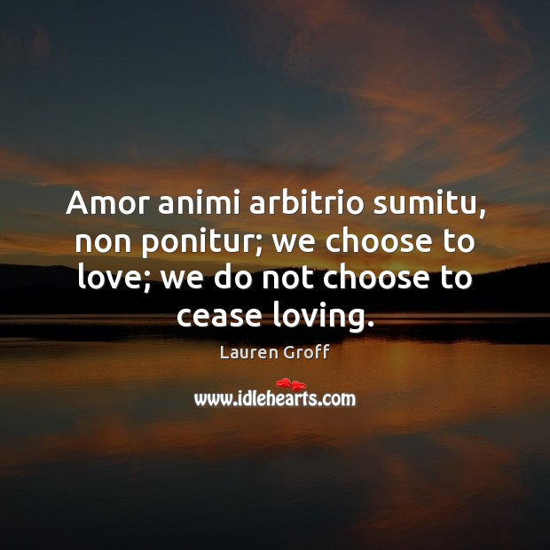 Amor animi arbitrio sumitu, non ponitur; we choose to love; we do Lauren Groff Picture Quote