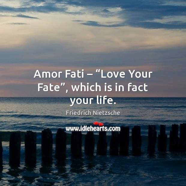"Image, Amor Fati – ""Love Your Fate"", which is in fact your life."