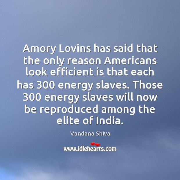 Amory Lovins has said that the only reason Americans look efficient is Vandana Shiva Picture Quote