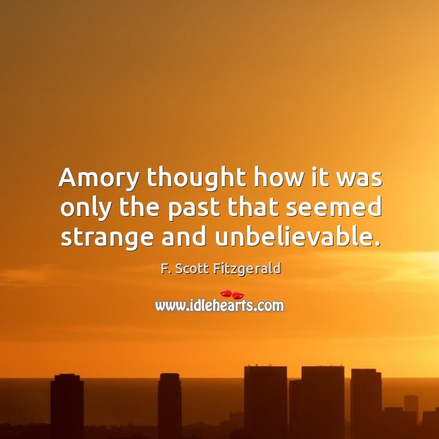 Image, Amory thought how it was only the past that seemed strange and unbelievable.