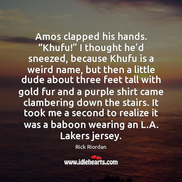 """Image, Amos clapped his hands. """"Khufu!"""" I thought he'd sneezed, because Khufu"""