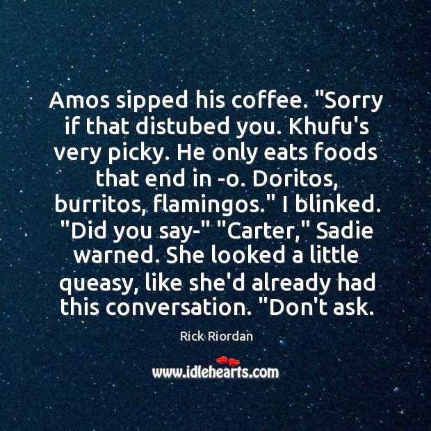 """Amos sipped his coffee. """"Sorry if that distubed you. Khufu's very picky. Rick Riordan Picture Quote"""