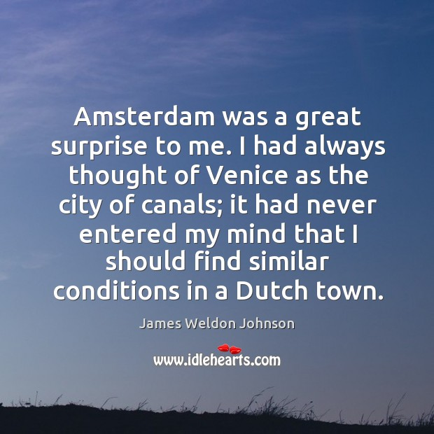 Amsterdam was a great surprise to me. I had always thought of venice as the city of canals James Weldon Johnson Picture Quote