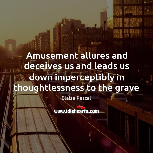 Amusement allures and deceives us and leads us down imperceptibly in thoughtlessness Image