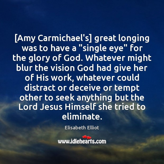 "Image, [Amy Carmichael's] great longing was to have a ""single eye"" for the"