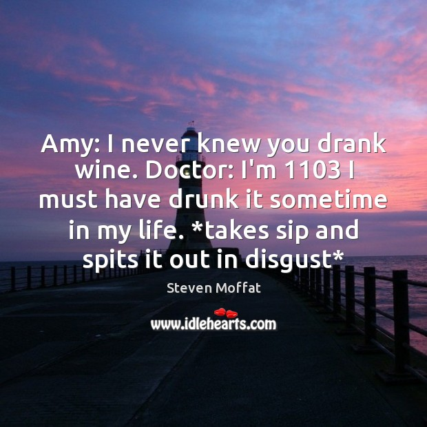 Amy: I never knew you drank wine. Doctor: I'm 1103 I must have Steven Moffat Picture Quote