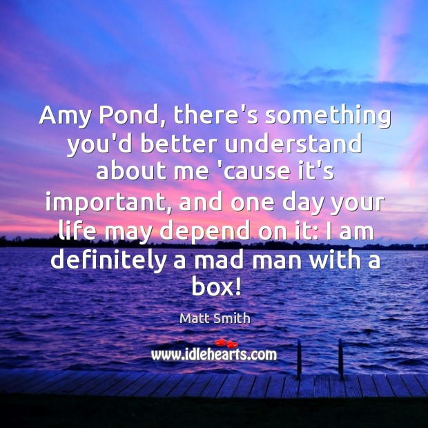 Amy Pond, there's something you'd better understand about me 'cause it's important, Matt Smith Picture Quote