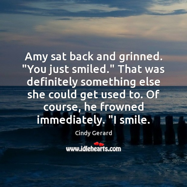 "Image, Amy sat back and grinned. ""You just smiled."" That was definitely something"