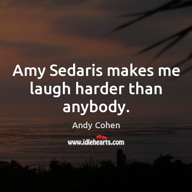 Amy Sedaris makes me laugh harder than anybody. Andy Cohen Picture Quote
