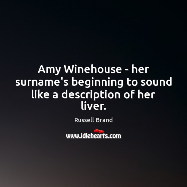 Amy Winehouse – her surname's beginning to sound like a description of her liver. Russell Brand Picture Quote