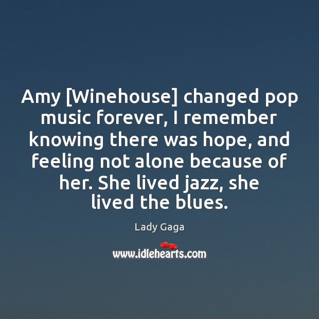 Amy [Winehouse] changed pop music forever, I remember knowing there was hope, Lady Gaga Picture Quote