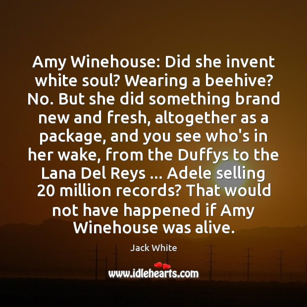 Amy Winehouse: Did she invent white soul? Wearing a beehive? No. But Jack White Picture Quote
