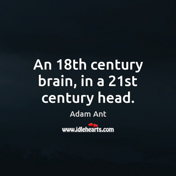 Image, An 18th century brain, in a 21st century head.