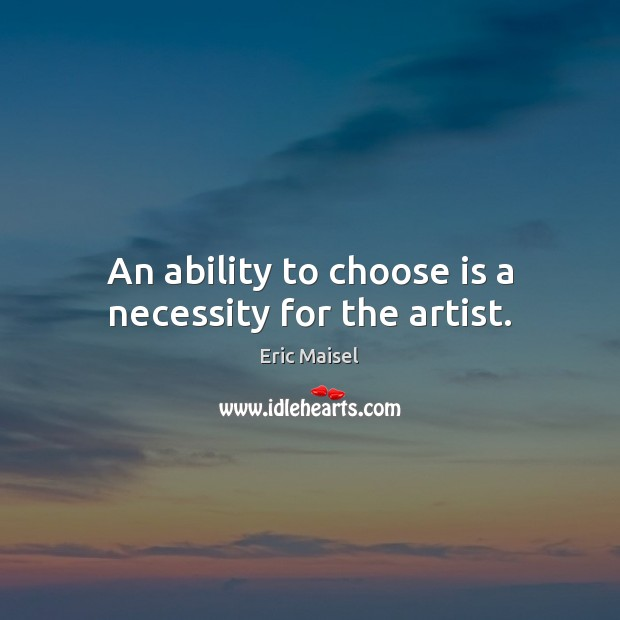 An ability to choose is a necessity for the artist. Image