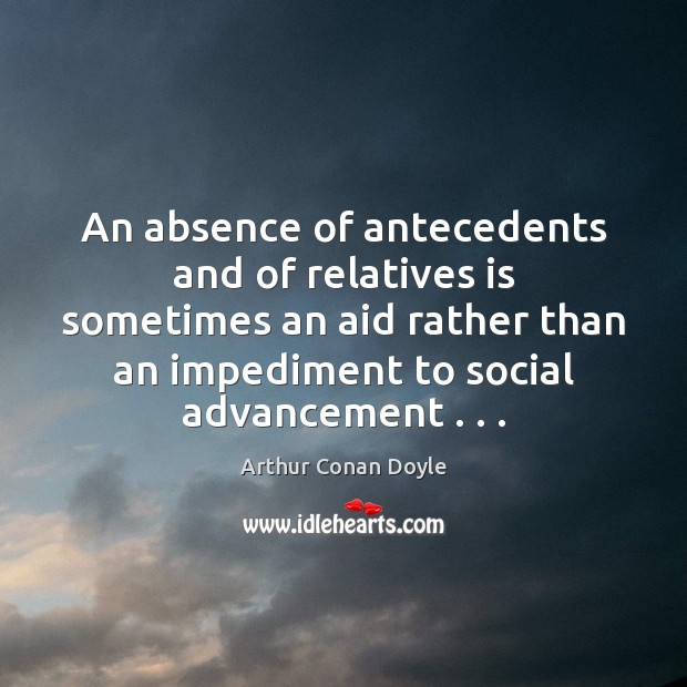 An absence of antecedents and of relatives is sometimes an aid rather Arthur Conan Doyle Picture Quote