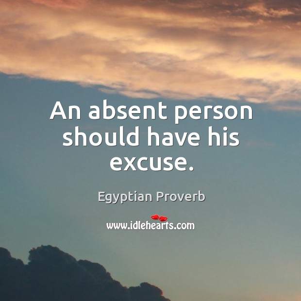 An absent person should have his excuse. Egyptian Proverbs Image