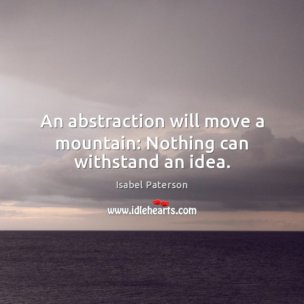 An abstraction will move a mountain: Nothing can withstand an idea. Isabel Paterson Picture Quote