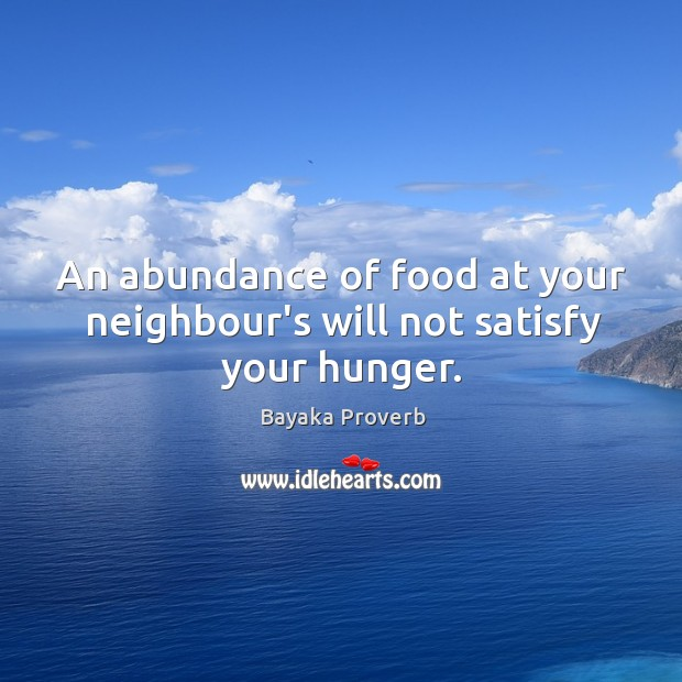 An abundance of food at your neighbour's will not satisfy your hunger. Bayaka Proverbs Image