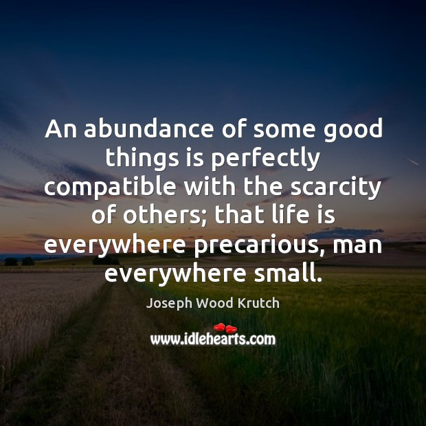 An abundance of some good things is perfectly compatible with the scarcity Joseph Wood Krutch Picture Quote