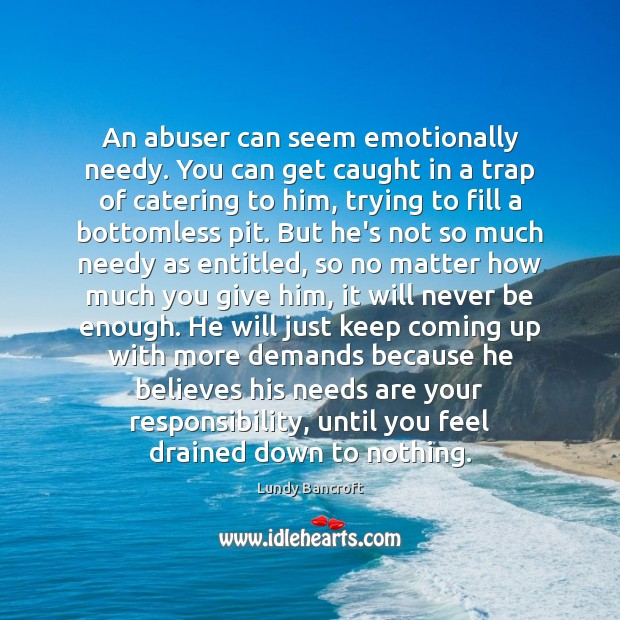 An abuser can seem emotionally needy. You can get caught in a Image