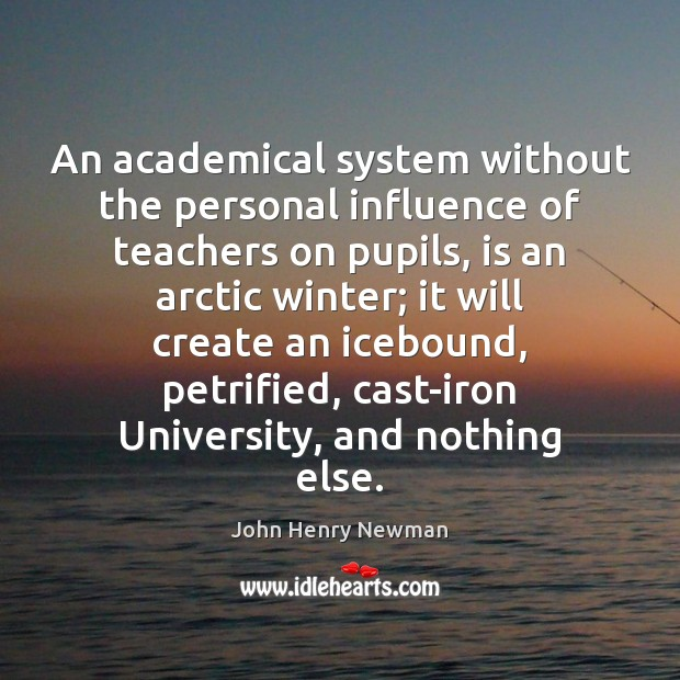 An academical system without the personal influence of teachers on pupils, is John Henry Newman Picture Quote