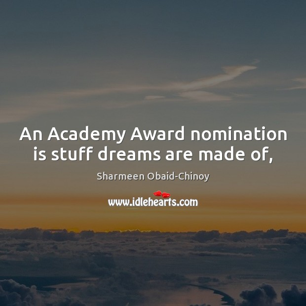 An Academy Award nomination is stuff dreams are made of, Sharmeen Obaid-Chinoy Picture Quote
