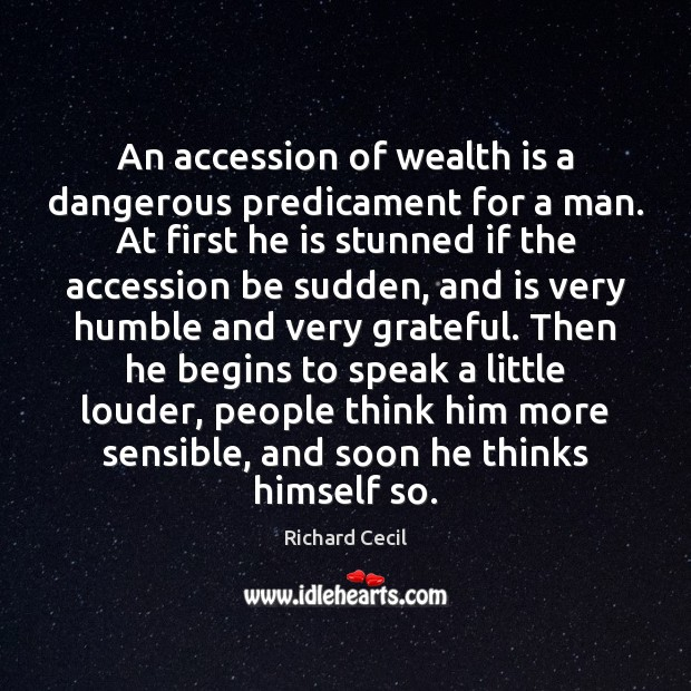 Image, An accession of wealth is a dangerous predicament for a man. At