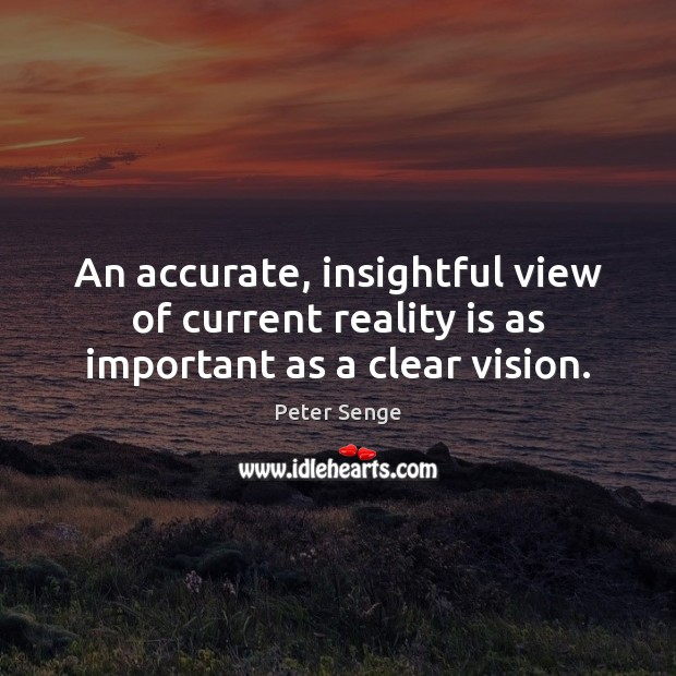 An accurate, insightful view of current reality is as important as a clear vision. Peter Senge Picture Quote