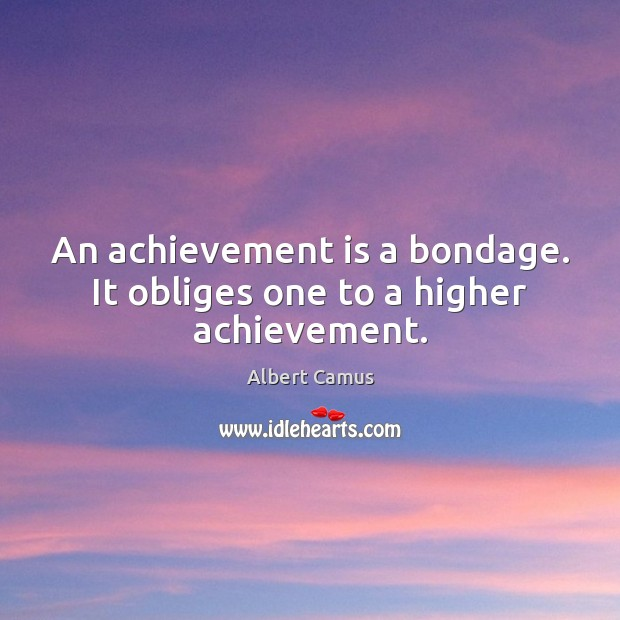 An achievement is a bondage. It obliges one to a higher achievement. Achievement Quotes Image