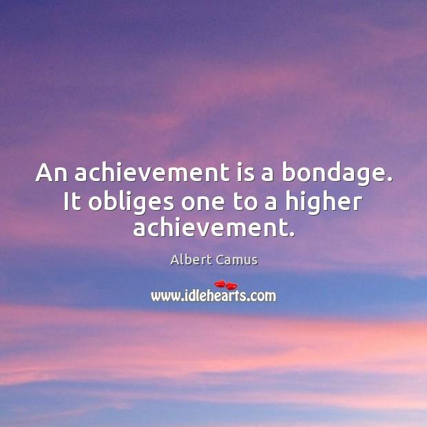 An achievement is a bondage. It obliges one to a higher achievement. Achievement Quotes Image