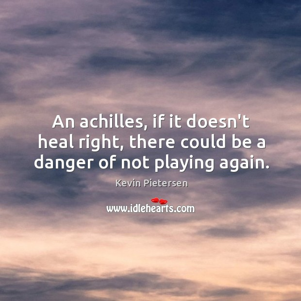 An achilles, if it doesn't heal right, there could be a danger of not playing again. Kevin Pietersen Picture Quote