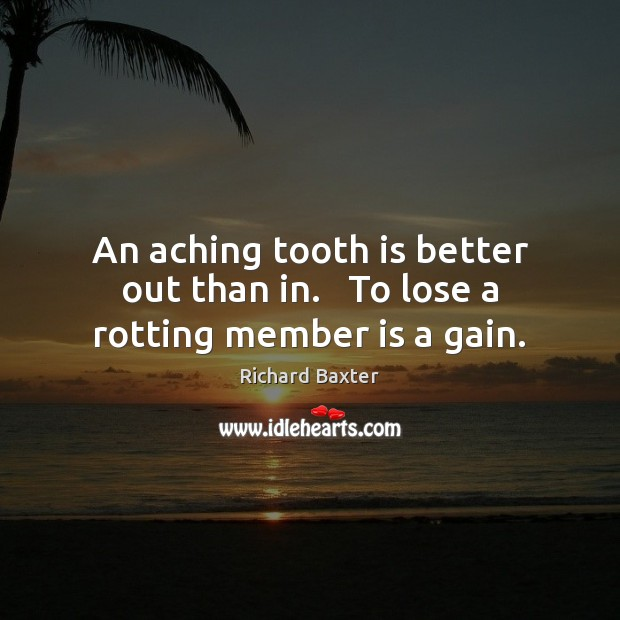 An aching tooth is better out than in.   To lose a rotting member is a gain. Richard Baxter Picture Quote