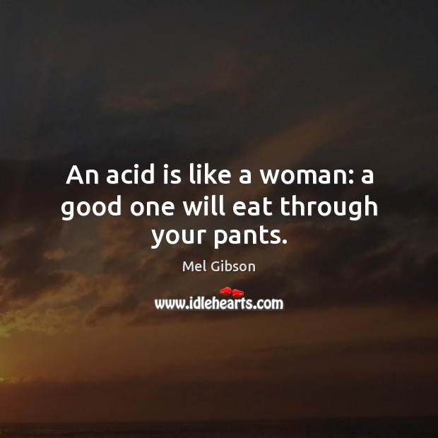 An acid is like a woman: a good one will eat through your pants. Mel Gibson Picture Quote