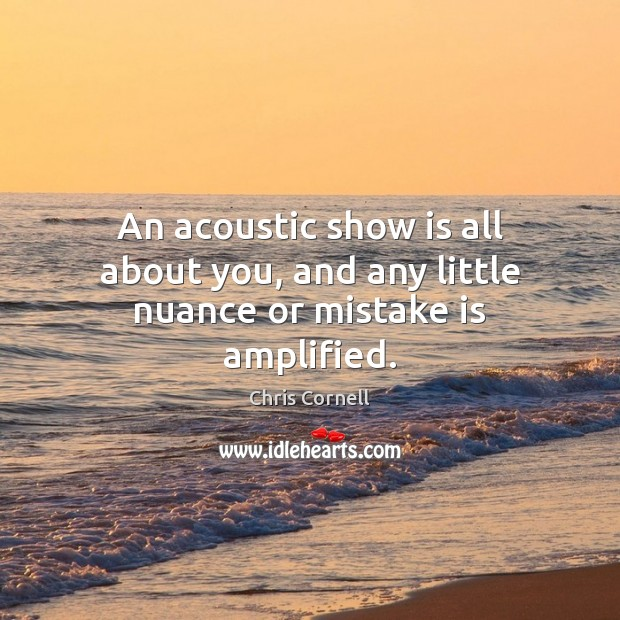 An acoustic show is all about you, and any little nuance or mistake is amplified. Chris Cornell Picture Quote