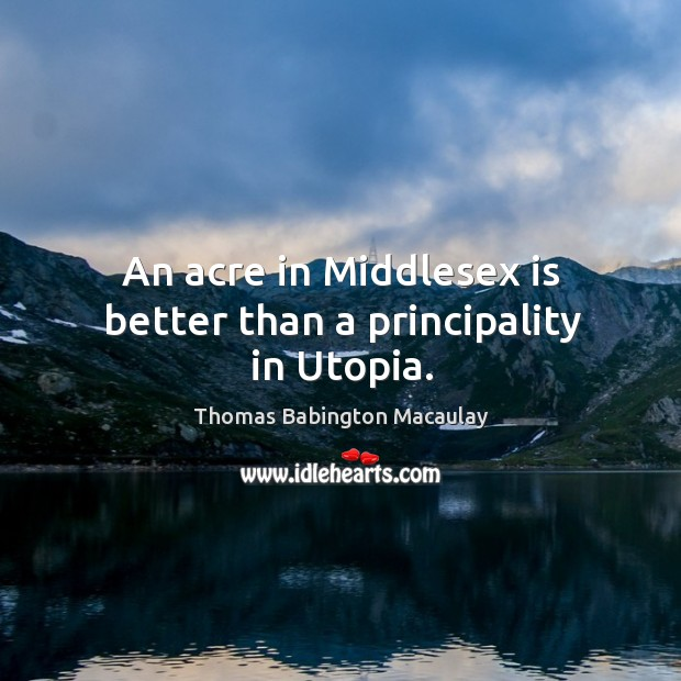 An acre in middlesex is better than a principality in utopia. Thomas Babington Macaulay Picture Quote