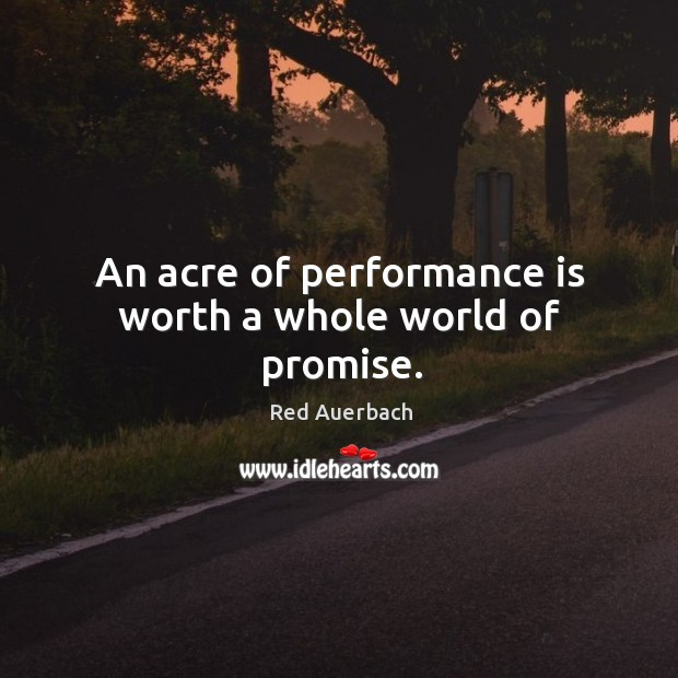 An acre of performance is worth a whole world of promise. Image