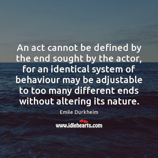An act cannot be defined by the end sought by the actor, Emile Durkheim Picture Quote