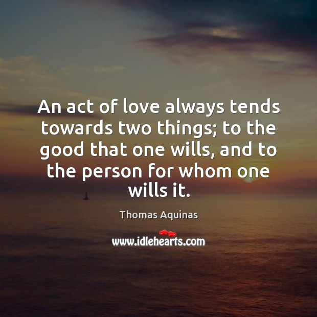 An act of love always tends towards two things; to the good Thomas Aquinas Picture Quote
