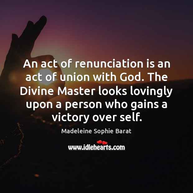 An act of renunciation is an act of union with God. The Image