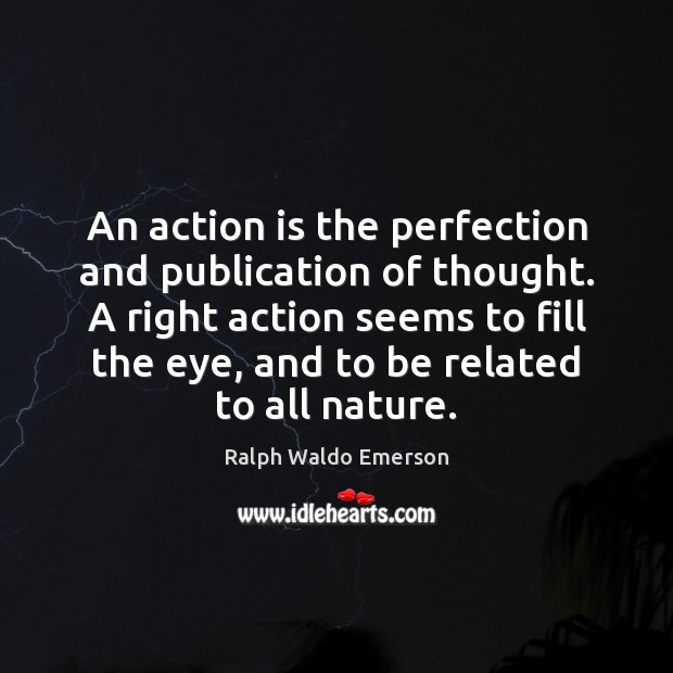 An action is the perfection and publication of thought. A right action Image