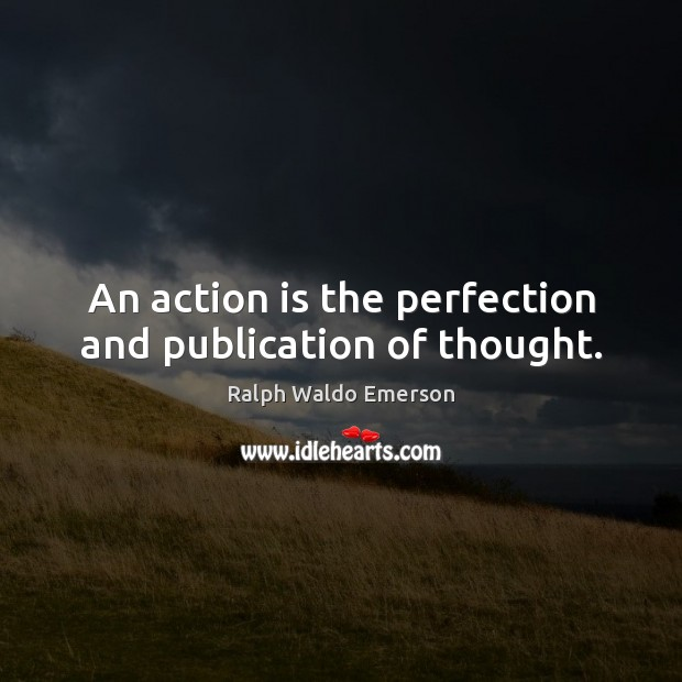 An action is the perfection and publication of thought. Image