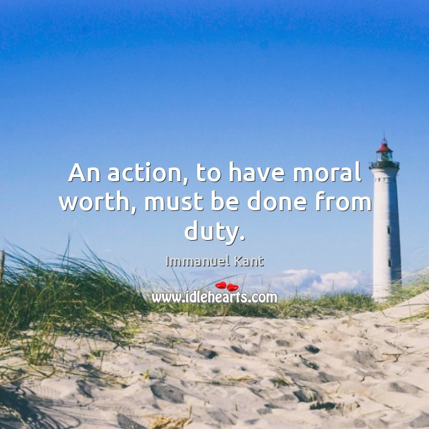 An action, to have moral worth, must be done from duty. Image