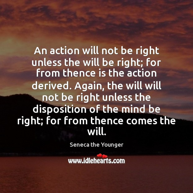 An action will not be right unless the will be right; for Seneca the Younger Picture Quote