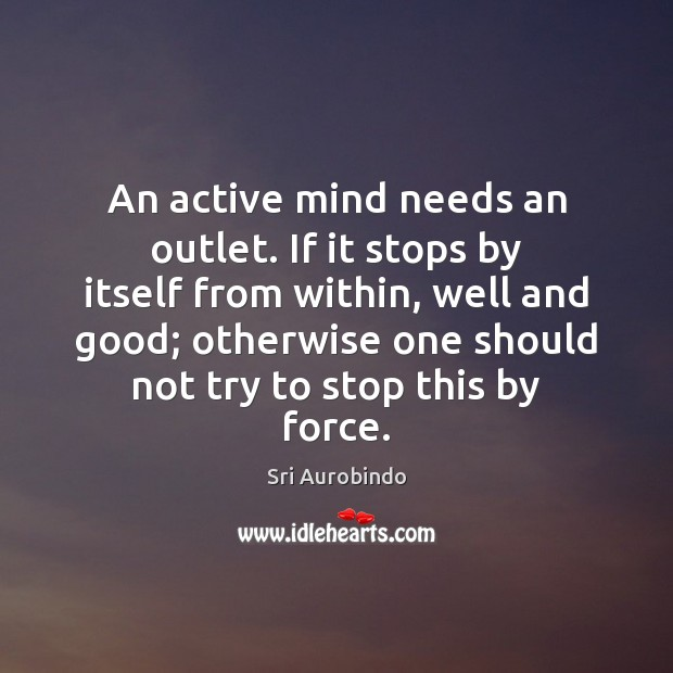 An active mind needs an outlet. If it stops by itself from Sri Aurobindo Picture Quote