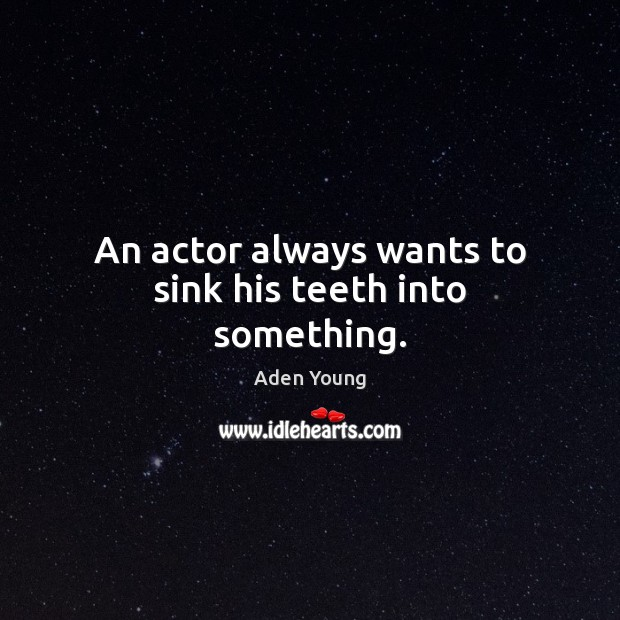Image, An actor always wants to sink his teeth into something.