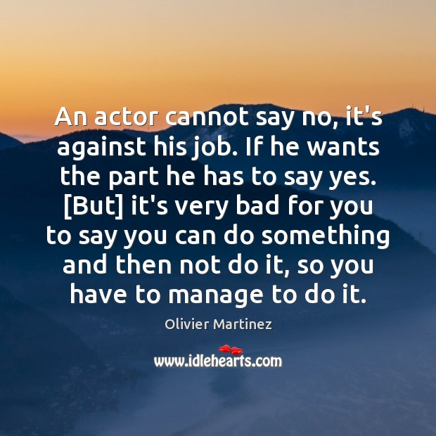 An actor cannot say no, it's against his job. If he wants Image