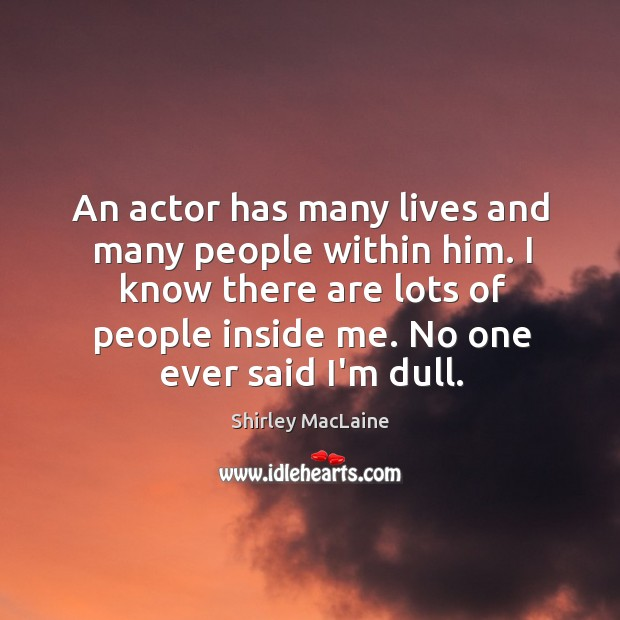An actor has many lives and many people within him. I know Image